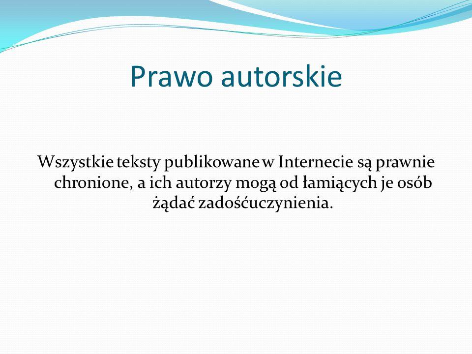 Prawo autorskie Wszystkie teksty publikowane w Internecie są prawnie chronione, a ich autorzy mogą od łamiących je osób żądać zadośćuczynienia.