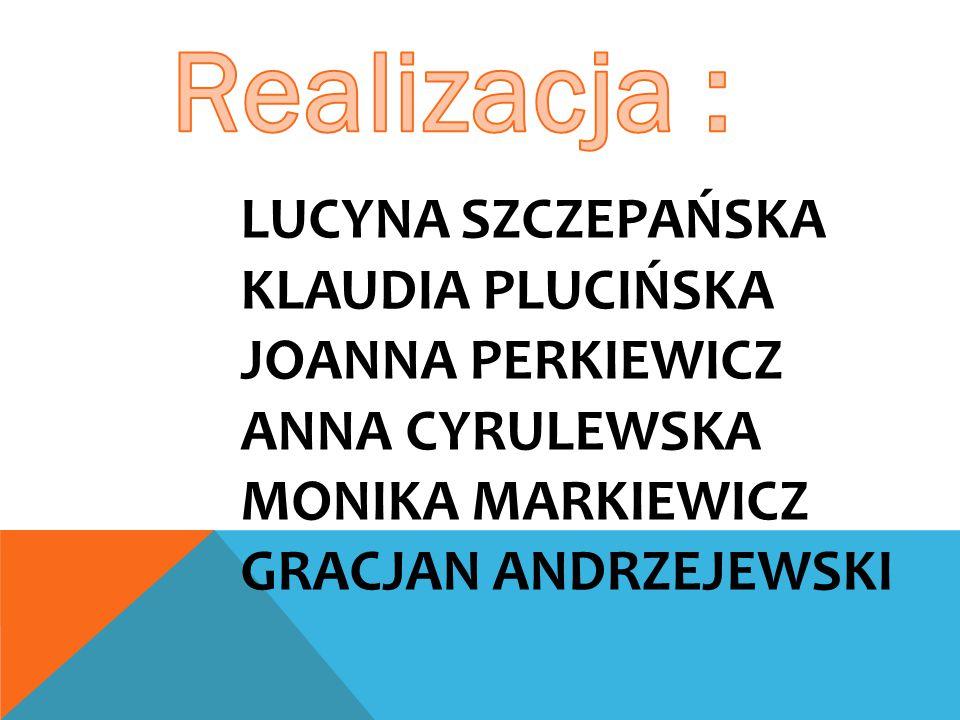 Realizacja : Lucyna Szczepańska Klaudia Plucińska Joanna PERKIEWICZ ANNA CYRULEWSKA Monika MARKIEWICZ Gracjan Andrzejewski.
