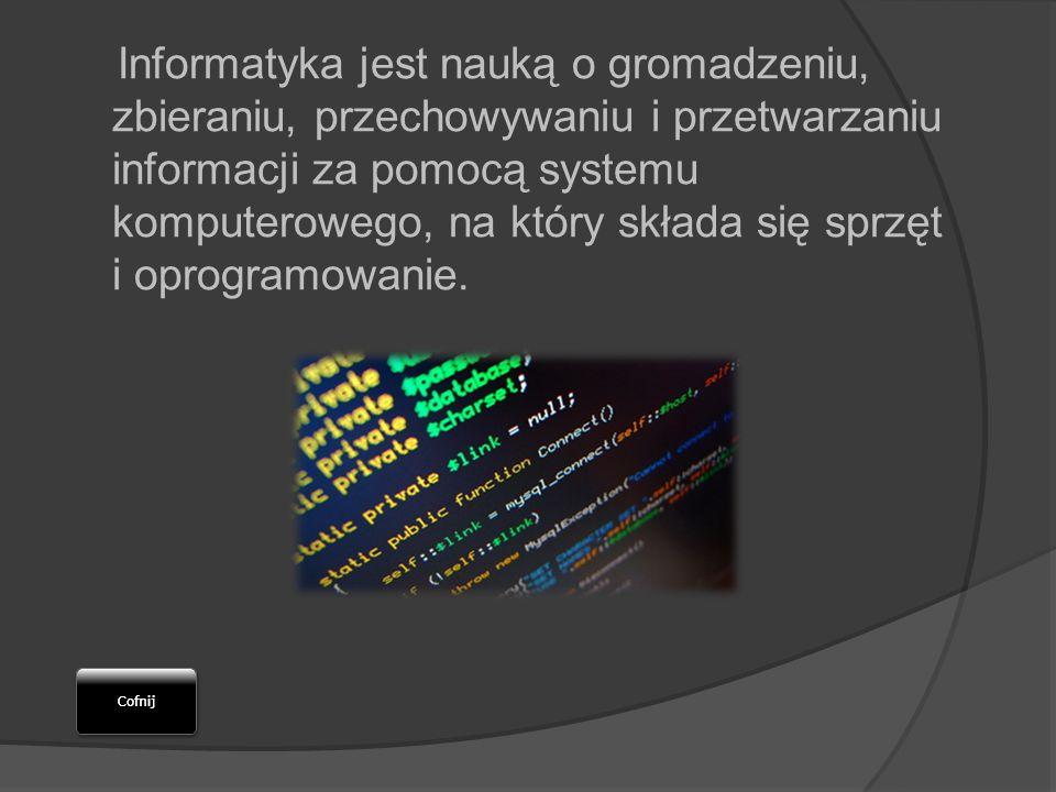 Informatyka jest nauką o gromadzeniu, zbieraniu, przechowywaniu i przetwarzaniu informacji za pomocą systemu komputerowego, na który składa się sprzęt i oprogramowanie.