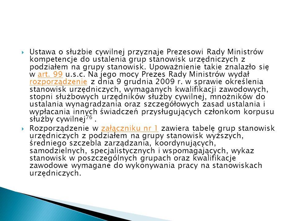 Ustawa o służbie cywilnej przyznaje Prezesowi Rady Ministrów kompetencje do ustalenia grup stanowisk urzędniczych z podziałem na grupy stanowisk. Upoważnienie takie znalazło się w art. 99 u.s.c. Na jego mocy Prezes Rady Ministrów wydał rozporządzenie z dnia 9 grudnia 2009 r. w sprawie określenia stanowisk urzędniczych, wymaganych kwalifikacji zawodowych, stopni służbowych urzędników służby cywilnej, mnożników do ustalania wynagradzania oraz szczegółowych zasad ustalania i wypłacania innych świadczeń przysługujących członkom korpusu służby cywilnej76 .