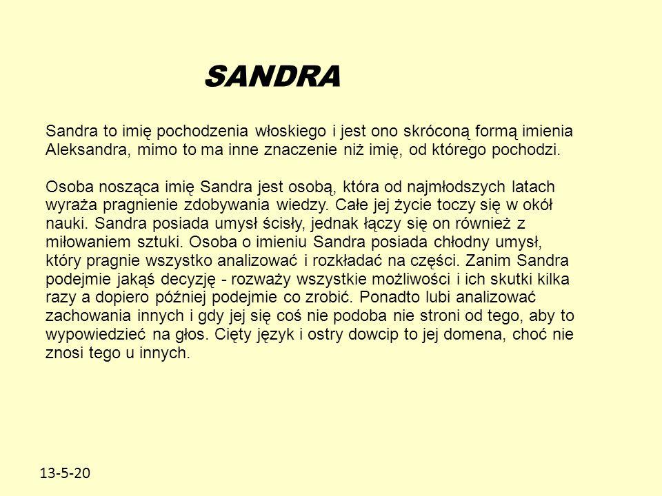 SANDRA Sandra to imię pochodzenia włoskiego i jest ono skróconą formą imienia Aleksandra, mimo to ma inne znaczenie niż imię, od którego pochodzi.