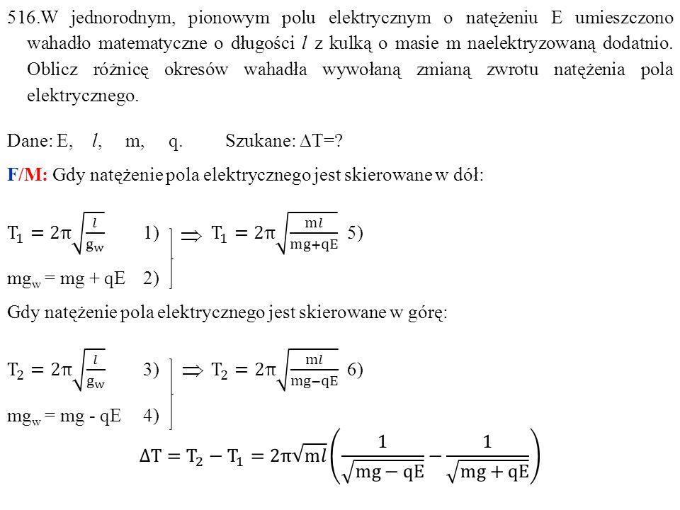 516.W jednorodnym, pionowym polu elektrycznym o natężeniu E umieszczono wahadło matematyczne o długości l z kulką o masie m naelektryzowaną dodatnio. Oblicz różnicę okresów wahadła wywołaną zmianą zwrotu natężenia pola elektrycznego.