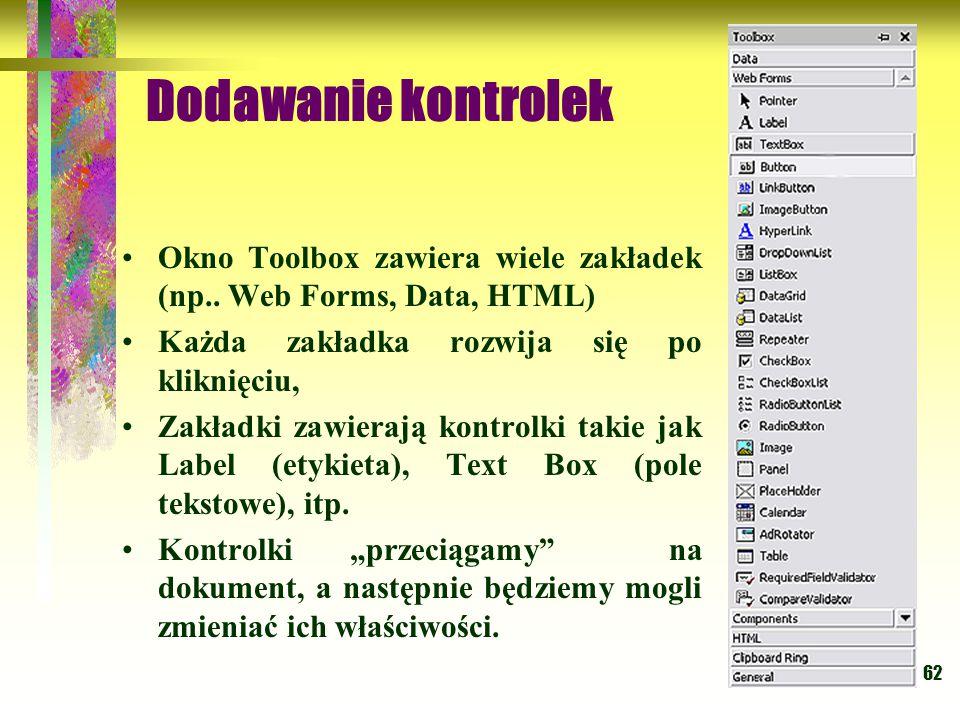 Dodawanie kontrolek Okno Toolbox zawiera wiele zakładek (np.. Web Forms, Data, HTML) Każda zakładka rozwija się po kliknięciu,