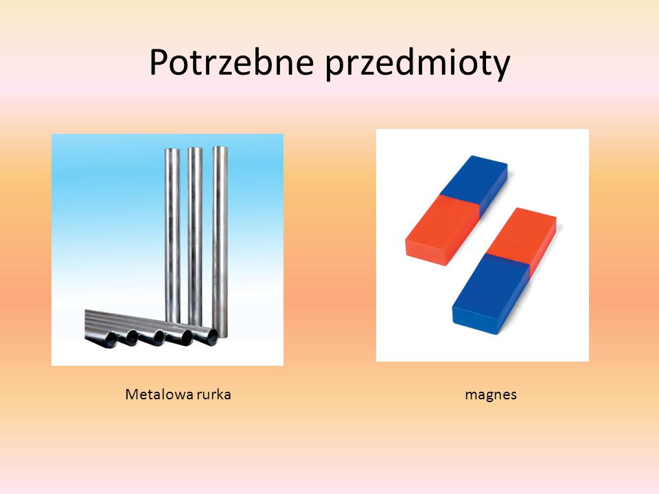 Potrzebne przedmioty Metalowa rurka magnes