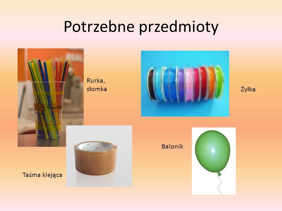 Potrzebne przedmioty Rurka, słomka Żyłka Balonik Taśma klejąca