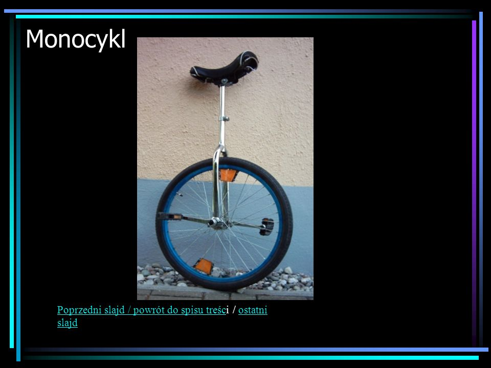 Monocykl Poprzedni slajd / powrót do spisu treści / ostatni slajd