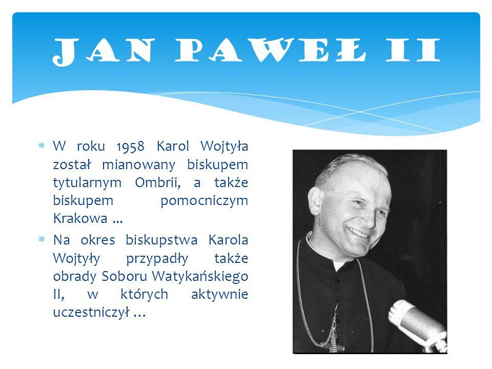 JAN PAWEŁ II W roku 1958 Karol Wojtyła został mianowany biskupem tytularnym Ombrii, a także biskupem pomocniczym Krakowa ...