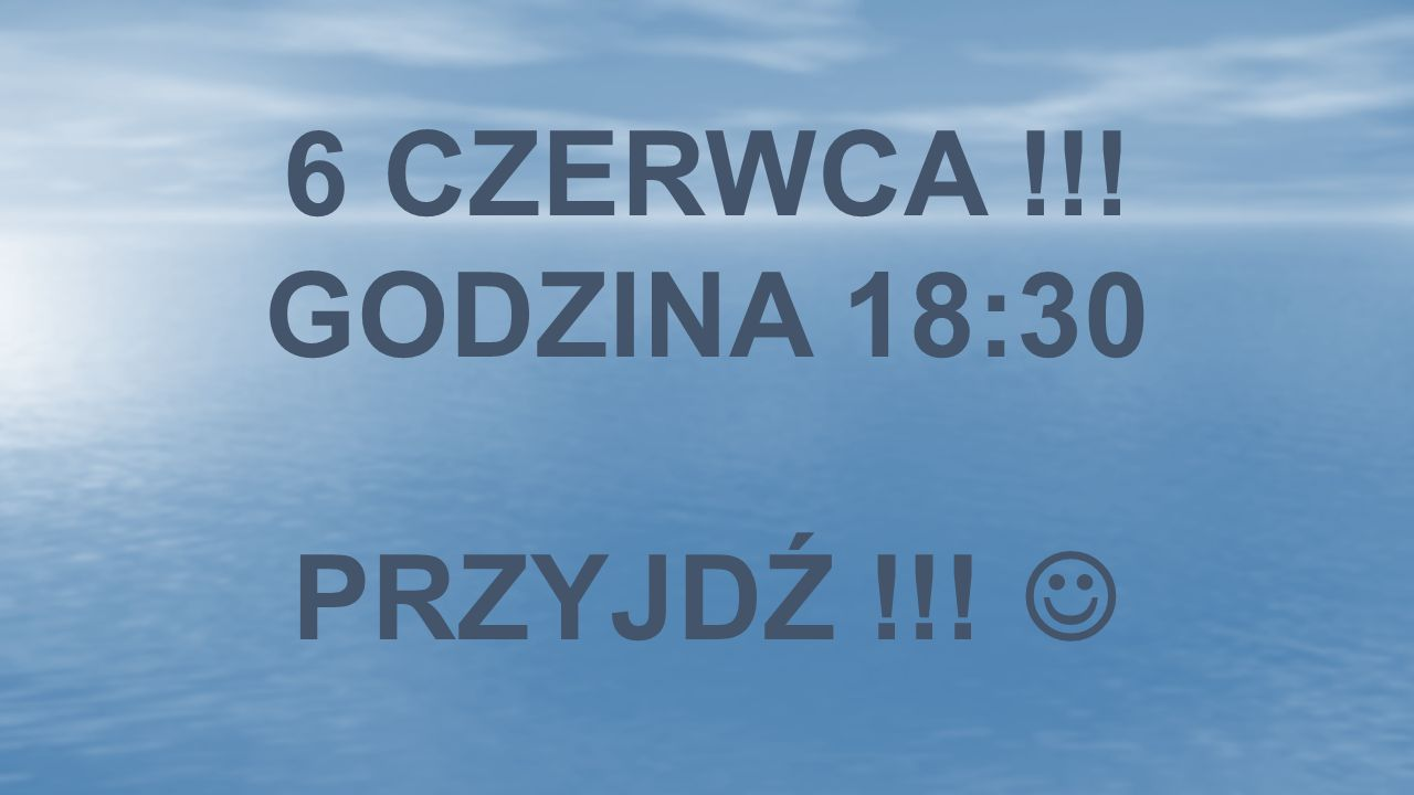 6 CZERWCA !!! GODZINA 18:30 przyjdź !!! 