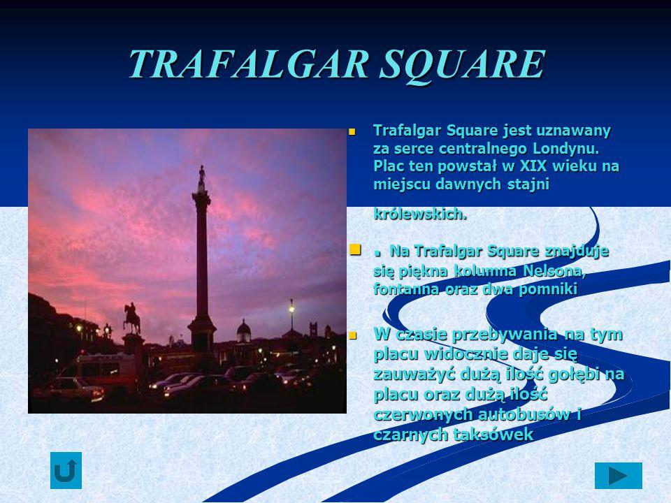TRAFALGAR SQUARE Trafalgar Square jest uznawany za serce centralnego Londynu. Plac ten powstał w XIX wieku na miejscu dawnych stajni królewskich.