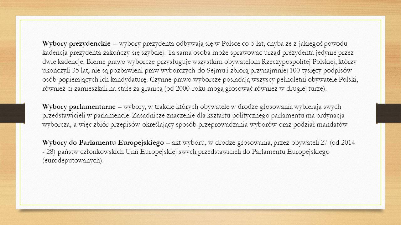Wybory prezydenckie – wybory prezydenta odbywają się w Polsce co 5 lat, chyba że z jakiegoś powodu kadencja prezydenta zakończy się szybciej. Ta sama osoba może sprawować urząd prezydenta jedynie przez dwie kadencje. Bierne prawo wyborcze przysługuje wszystkim obywatelom Rzeczypospolitej Polskiej, którzy ukończyli 35 lat, nie są pozbawieni praw wyborczych do Sejmu i zbiorą przynajmniej 100 tysięcy podpisów osób popierających ich kandydaturę. Czynne prawo wyborcze posiadają wszyscy pełnoletni obywatele Polski, również ci zamieszkali na stałe za granicą (od 2000 roku mogą głosować również w drugiej turze).