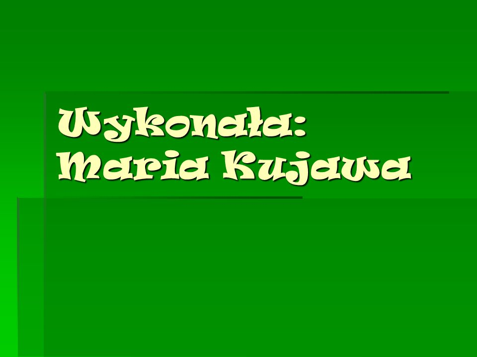 Wykonała: Maria Kujawa