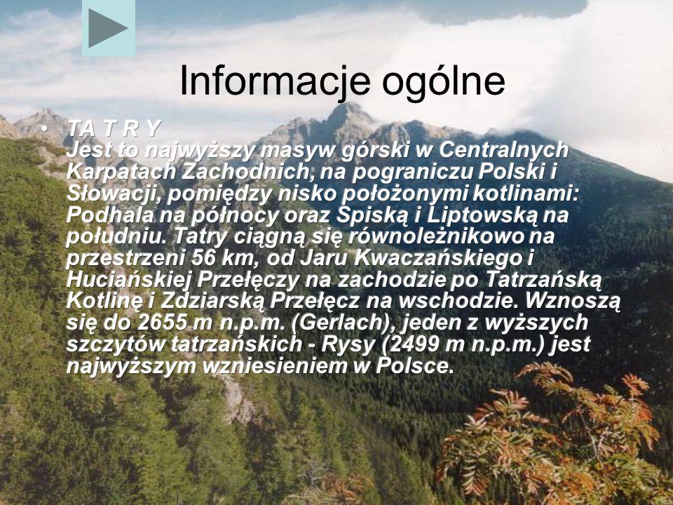 TA T R Y Jest to najwyższy masyw górski w Centralnych Karpatach Zachodnich, na pograniczu Polski i Słowacji, pomiędzy nisko położonymi kotlinami: Podhala na północy oraz Spiską i Liptowską na południu. Tatry ciągną się równoleżnikowo na przestrzeni 56 km, od Jaru Kwaczańskiego i Huciańskiej Przełęczy na zachodzie po Tatrzańską Kotlinę i Zdziarską Przełęcz na wschodzie. Wznoszą się do 2655 m n.p.m. (Gerlach), jeden z wyższych szczytów tatrzańskich - Rysy (2499 m n.p.m.) jest najwyższym wzniesieniem w Polsce.