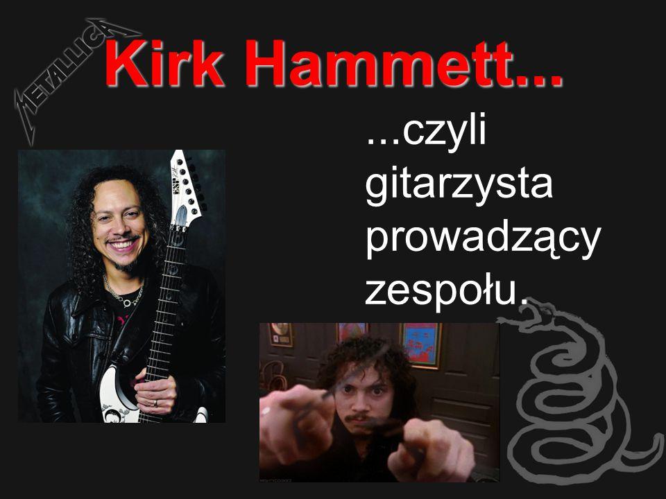Kirk Hammett... ...czyli gitarzysta prowadzący zespołu.