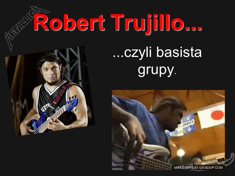 Robert Trujillo... ...czyli basista grupy.