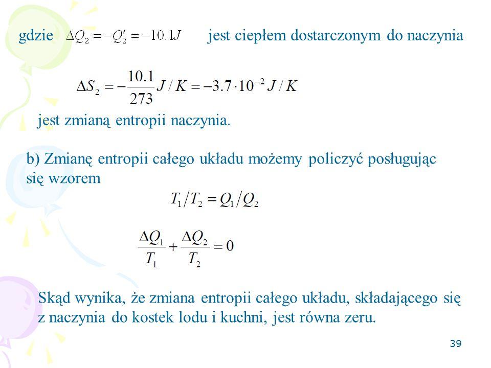 gdzie jest ciepłem dostarczonym do naczynia. jest zmianą entropii naczynia. b) Zmianę entropii całego układu możemy policzyć posługując się wzorem.