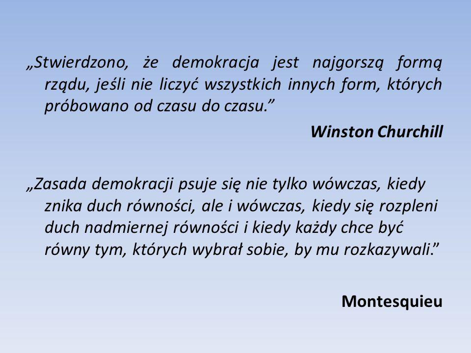 """""""Stwierdzono, że demokracja jest najgorszą formą rządu, jeśli nie liczyć wszystkich innych form, których próbowano od czasu do czasu. Winston Churchill """"Zasada demokracji psuje się nie tylko wówczas, kiedy znika duch równości, ale i wówczas, kiedy się rozpleni duch nadmiernej równości i kiedy każdy chce być równy tym, których wybrał sobie, by mu rozkazywali. Montesquieu"""