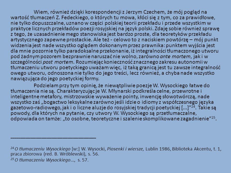 Wiem, również dzięki korespondencji z Jerzym Czechem, że mój pogląd na wartość tłumaczeń Z. Fedeckiego, o których tu mowa, kłóci się z tym, co za prawidłowe, nie tylko dopuszczalne, uznano w części polskiej teorii przekładu i przede wszystkim w praktyce licznych przekładów poezji rosyjskiej na język polski. Zdaję sobie również sprawę z tego, że uzasadnienie mego stanowiska jest bardzo proste, dla teoretyków przekładu artystycznego zapewne prostackie. Ale też - celowo to z naciskiem powtórzę – mój punkt widzenia jest nade wszystko oglądem dokonanym przez prawnika: punktem wyjścia jest dla mnie pozornie tylko paradoksalne przekonanie, iż integralności tłumaczonego utworu pod żadnym pozorem bezprawnie naruszać nie wolno, zarówno ante mortem, jak i w szczególności post mortem. Rozumiejąc konieczność znacznego zakresu autonomii w tłumaczeniu utworu poetyckiego uważam więc, iż taką granicą jest tu zawsze integralność owego utworu, odnoszona nie tylko do jego treści, lecz również, a chyba nade wszystko nawiązująca do jego poetyckiej formy.