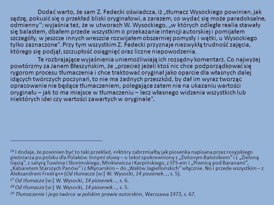 """Dodać warto, że sam Z. Fedecki oświadcza, iż """"tłumacz Wysockiego powinien, jak sądzę, pokusić się o przekład bliski oryginałowi, a zarazem, co wydać się może paradoksalne, odmienny ; wyjaśnia też, że w utworach W. Wysockiego, """"w których odległe realia stawały się balastem, dbałem przede wszystkim o przekazanie intencji autorskiej i pomijałem szczegóły, w jeszcze innych wreszcie rozwijałem obszerniej pomysły i wątki, u Wysockiego tylko zaznaczone . Przy tym wszystkim Z. Fedecki przyznaje niezwykłą trudność zajęcia, którego się podjął, szczupłość osiągnięć oraz liczne niepowodzenia."""