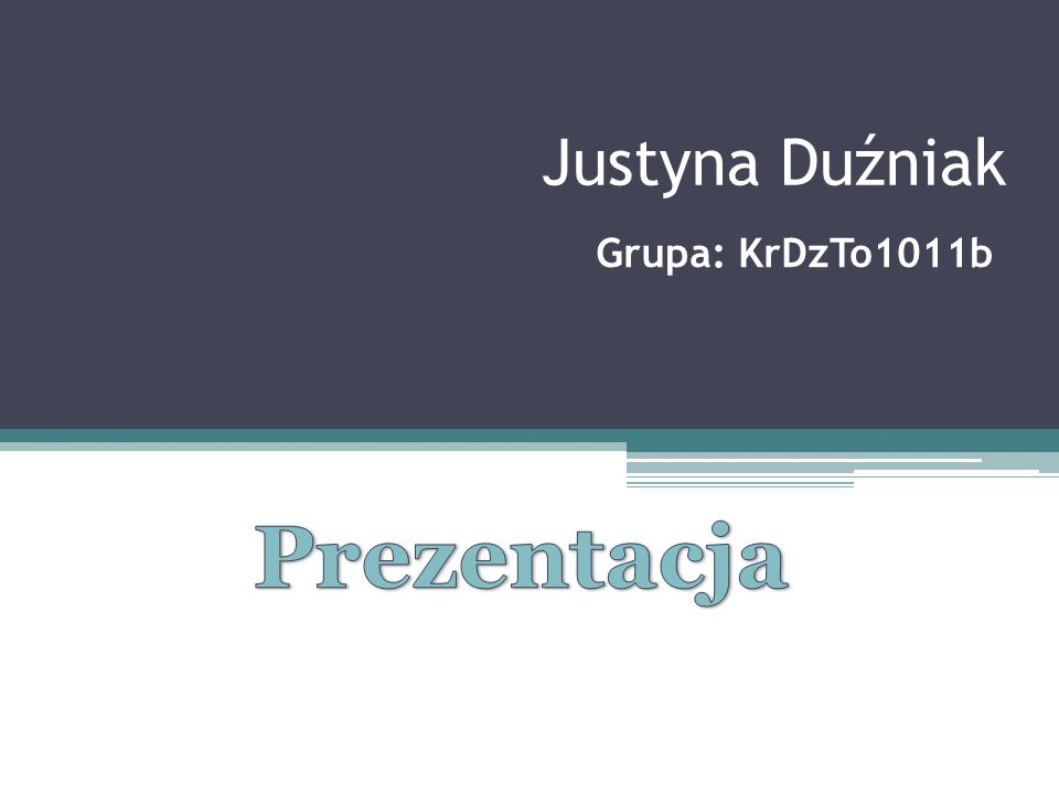 Justyna Duźniak Grupa: KrDzTo1011b Prezentacja