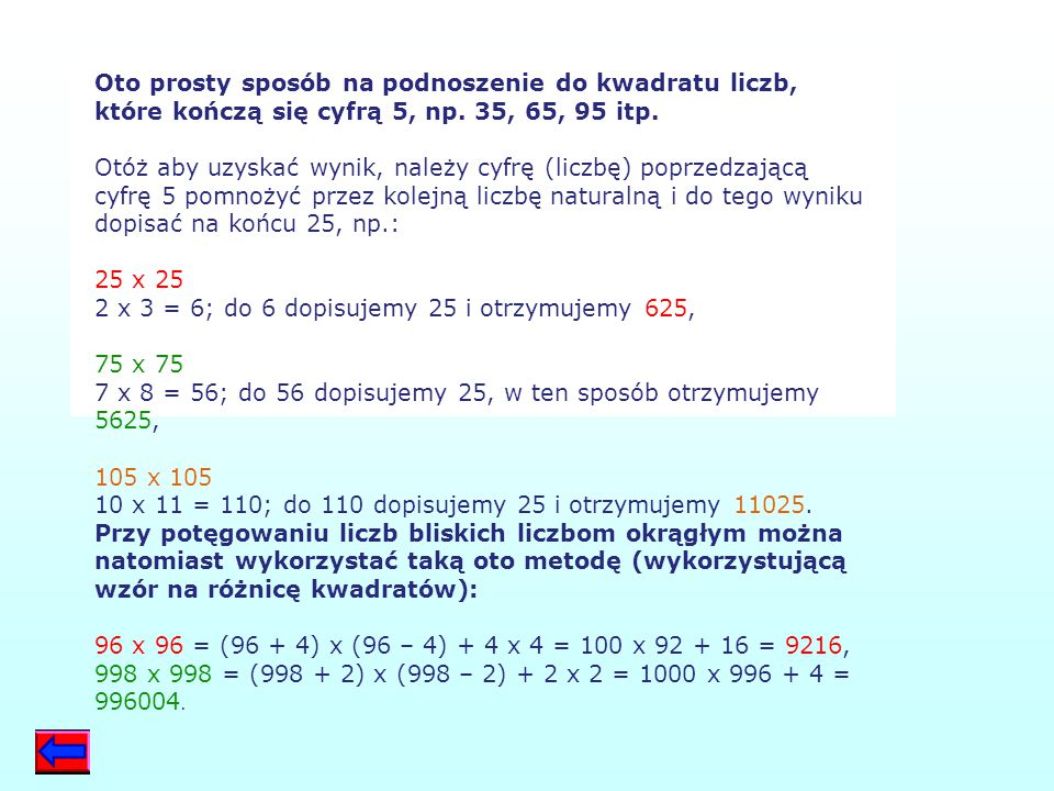 Oto prosty sposób na podnoszenie do kwadratu liczb, które kończą się cyfrą 5, np. 35, 65, 95 itp. Otóż aby uzyskać wynik, należy cyfrę (liczbę) poprzedzającą cyfrę 5 pomnożyć przez kolejną liczbę naturalną i do tego wyniku dopisać na końcu 25, np.: 25 x 25 2 x 3 = 6; do 6 dopisujemy 25 i otrzymujemy 625, 75 x 75 7 x 8 = 56; do 56 dopisujemy 25, w ten sposób otrzymujemy 5625, 105 x 105 10 x 11 = 110; do 110 dopisujemy 25 i otrzymujemy 11025.
