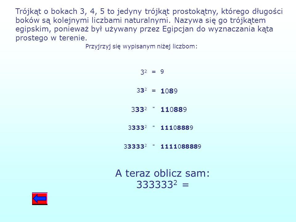 Trójkąt o bokach 3, 4, 5 to jedyny trójkąt prostokątny, którego długości boków są kolejnymi liczbami naturalnymi. Nazywa się go trójkątem egipskim, ponieważ był używany przez Egipcjan do wyznaczania kąta prostego w terenie.