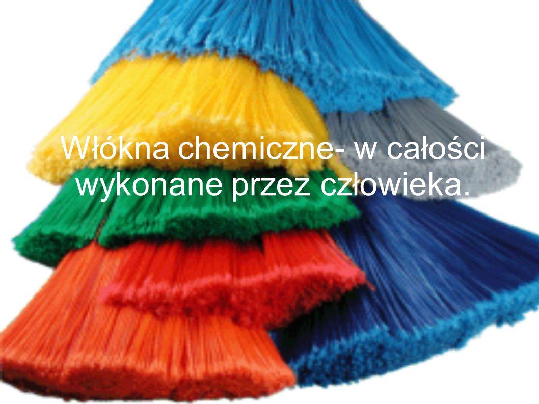 Włókna chemiczne- w całości wykonane przez człowieka.