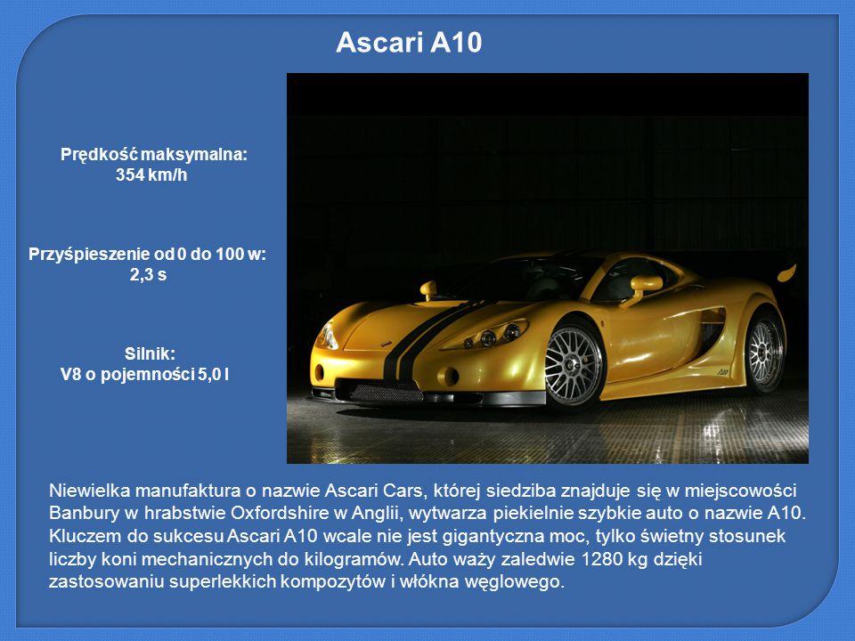 Ascari A10 Prędkość maksymalna: 354 km/h. Przyśpieszenie od 0 do 100 w: 2,3 s. Silnik: V8 o pojemności 5,0 l.