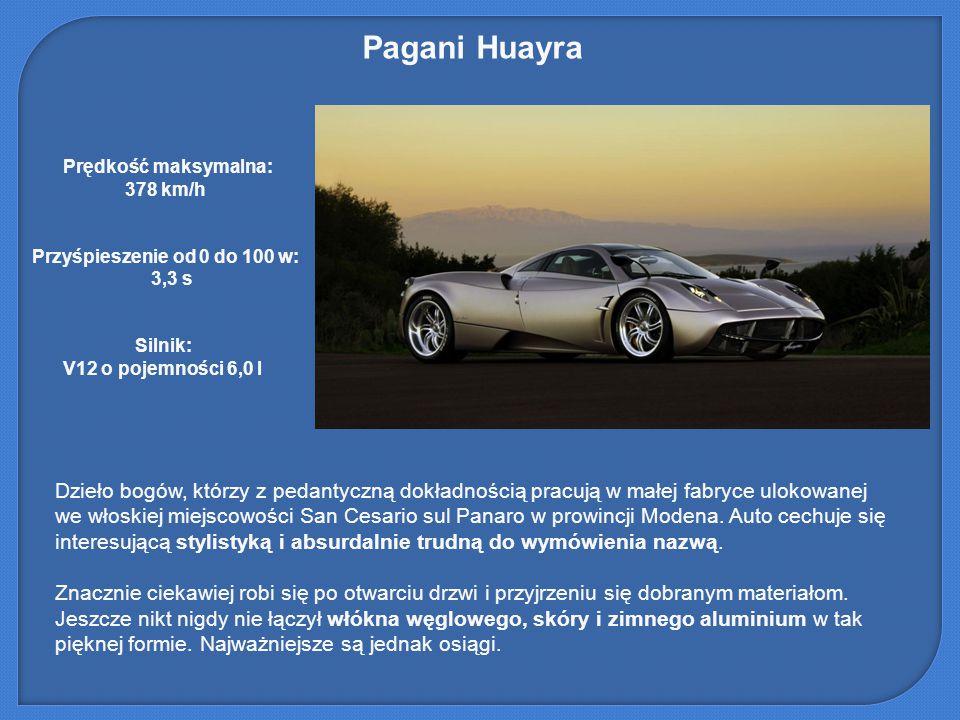 Pagani Huayra Prędkość maksymalna: 378 km/h. Przyśpieszenie od 0 do 100 w: 3,3 s. Silnik: V12 o pojemności 6,0 l.
