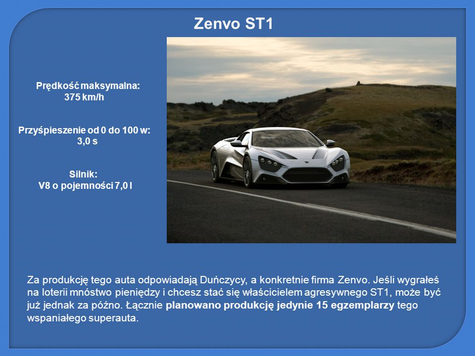 Zenvo ST1 Prędkość maksymalna: 375 km/h. Przyśpieszenie od 0 do 100 w: 3,0 s. Silnik: V8 o pojemności 7,0 l.