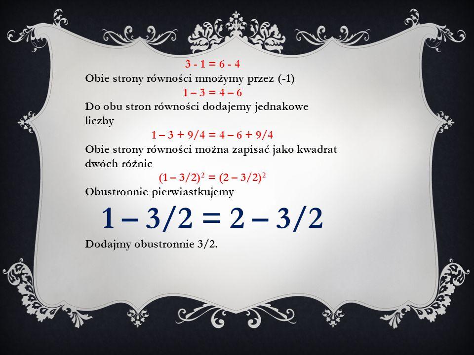 3 - 1 = 6 - 4 Obie strony równości mnożymy przez (-1) 1 – 3 = 4 – 6. Do obu stron równości dodajemy jednakowe liczby.