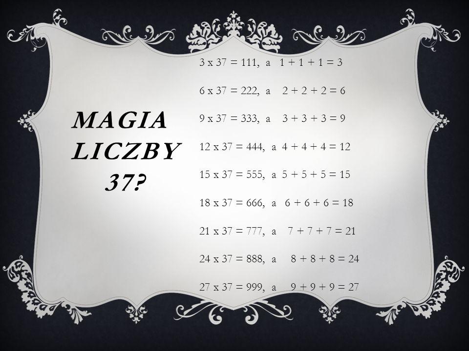 3 x 37 = 111, a 1 + 1 + 1 = 3 6 x 37 = 222, a 2 + 2 + 2 = 6. 9 x 37 = 333, a 3 + 3 + 3 = 9.