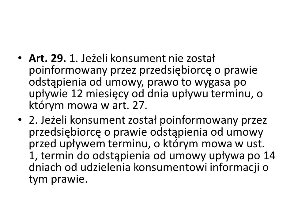 Art. 29. 1. Jeżeli konsument nie został poinformowany przez przedsiębiorcę o prawie odstąpienia od umowy, prawo to wygasa po upływie 12 miesięcy od dnia upływu terminu, o którym mowa w art. 27.