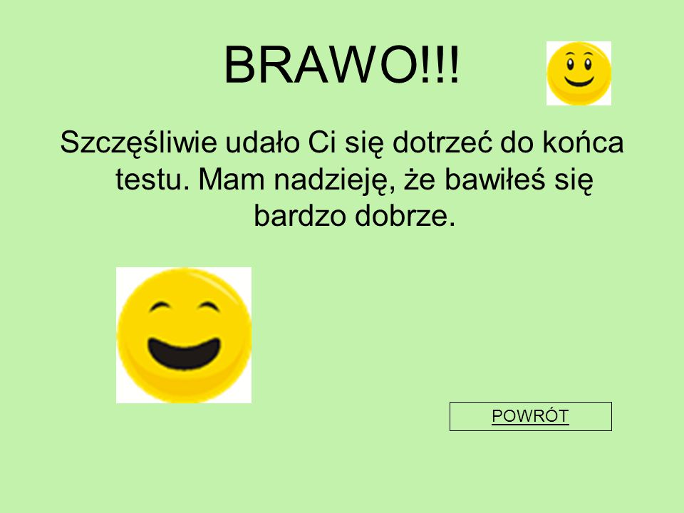 BRAWO!!! Szczęśliwie udało Ci się dotrzeć do końca testu. Mam nadzieję, że bawiłeś się bardzo dobrze.