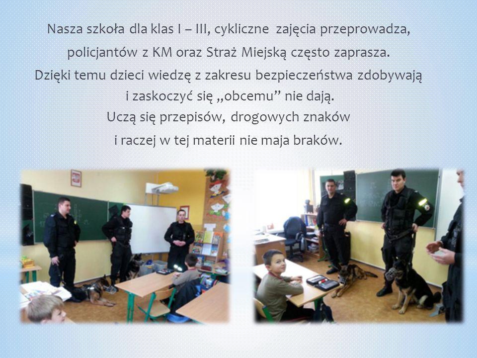 Nasza szkoła dla klas I – III, cykliczne zajęcia przeprowadza, policjantów z KM oraz Straż Miejską często zaprasza.