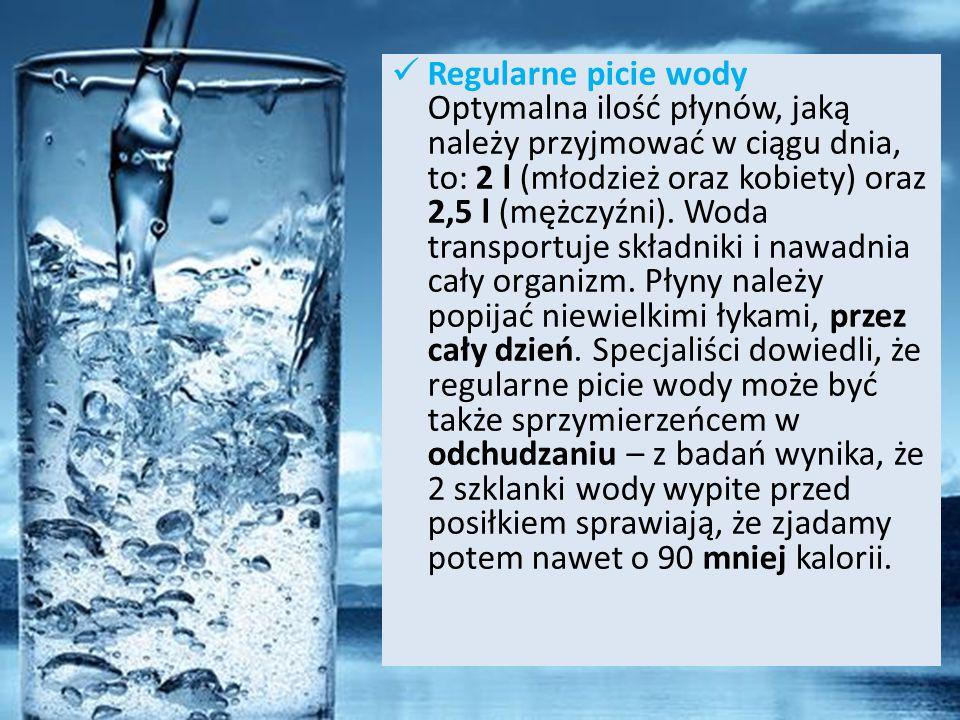 Regularne picie wody Optymalna ilość płynów, jaką należy przyjmować w ciągu dnia, to: 2 l (młodzież oraz kobiety) oraz 2,5 l (mężczyźni).