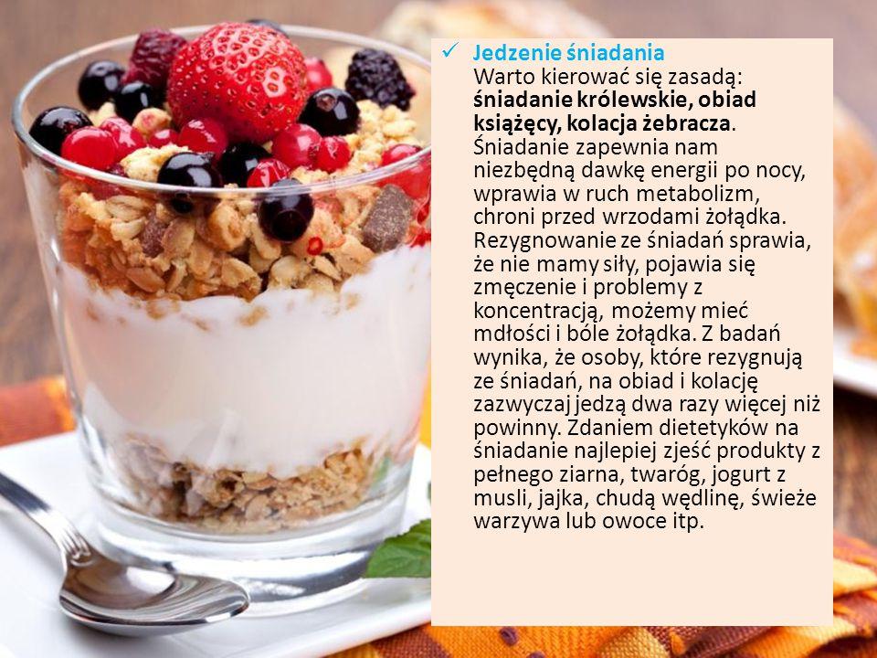 Jedzenie śniadania Warto kierować się zasadą: śniadanie królewskie, obiad książęcy, kolacja żebracza.