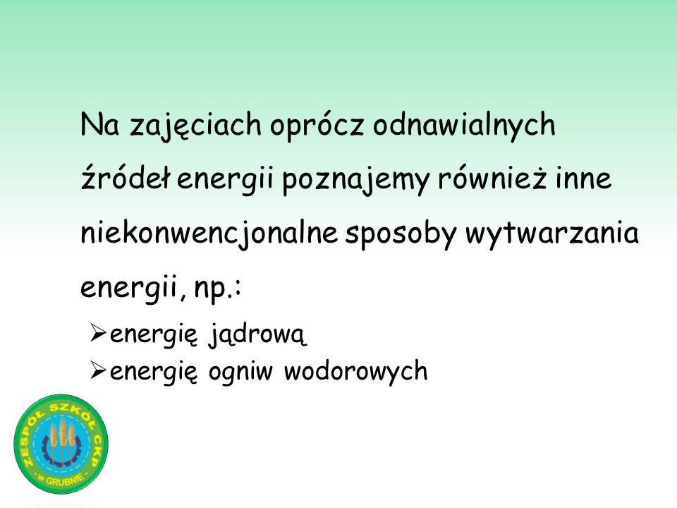 Na zajęciach oprócz odnawialnych źródeł energii poznajemy również inne niekonwencjonalne sposoby wytwarzania energii, np.: