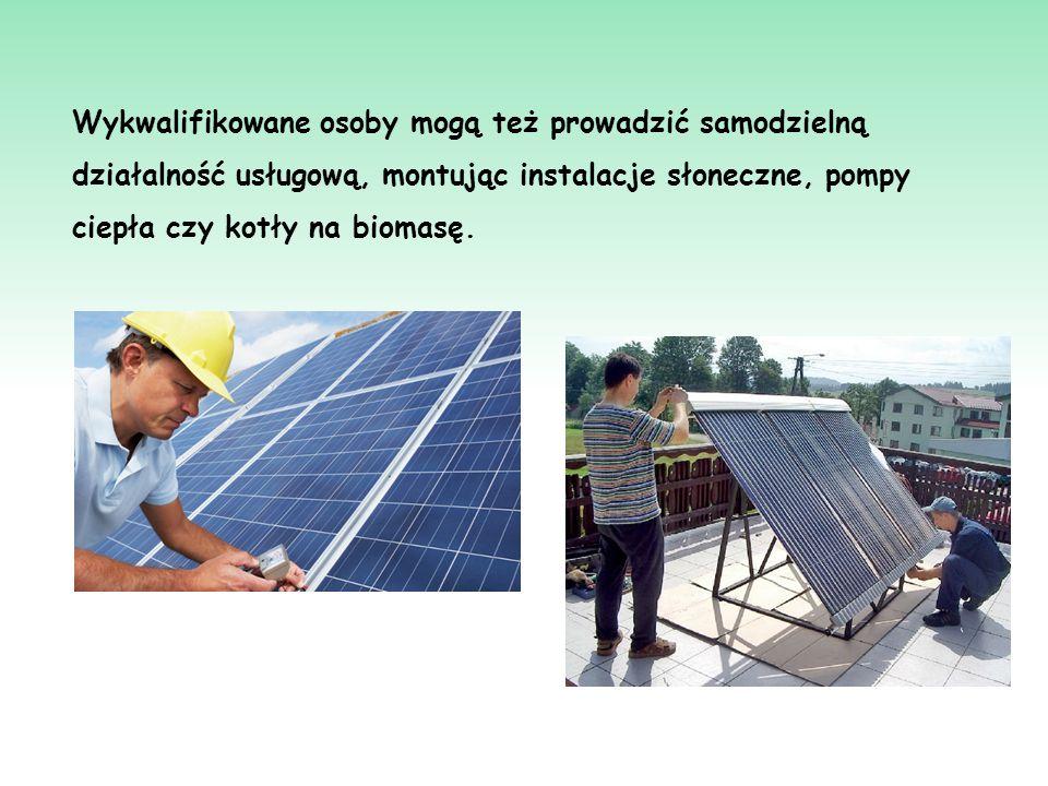 Wykwalifikowane osoby mogą też prowadzić samodzielną działalność usługową, montując instalacje słoneczne, pompy ciepła czy kotły na biomasę.