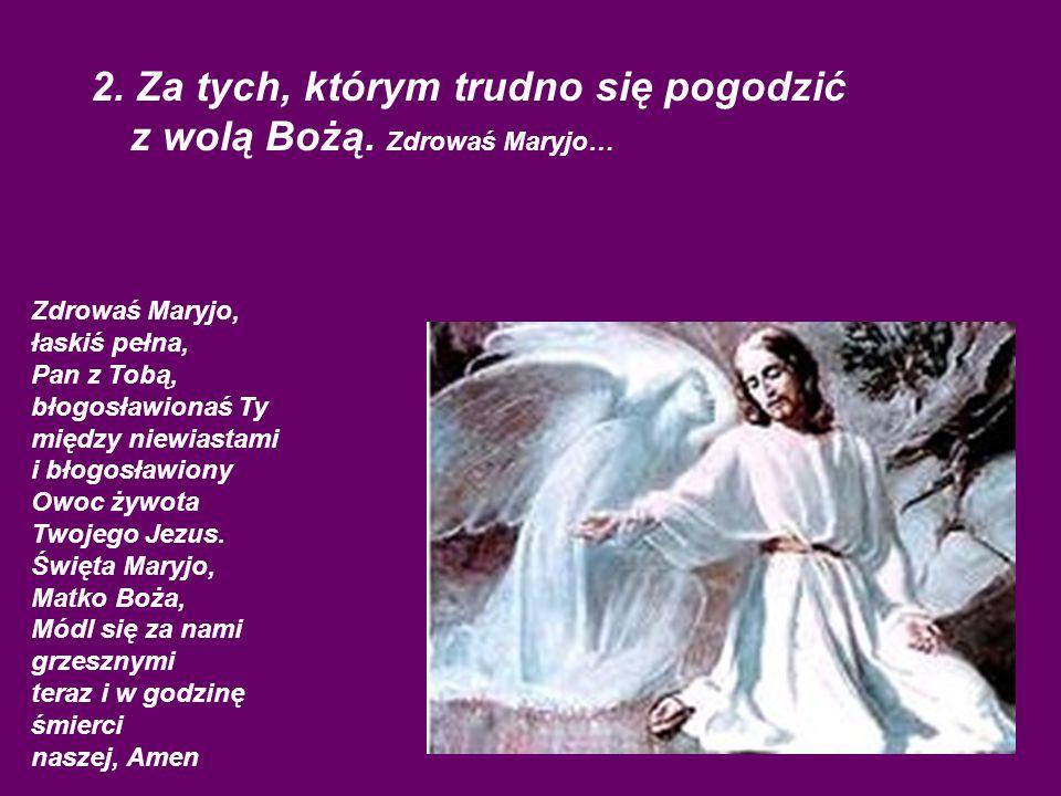 2. Za tych, którym trudno się pogodzić z wolą Bożą. Zdrowaś Maryjo…