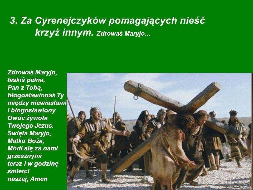 3. Za Cyrenejczyków pomagających nieść krzyż innym. Zdrowaś Maryjo…