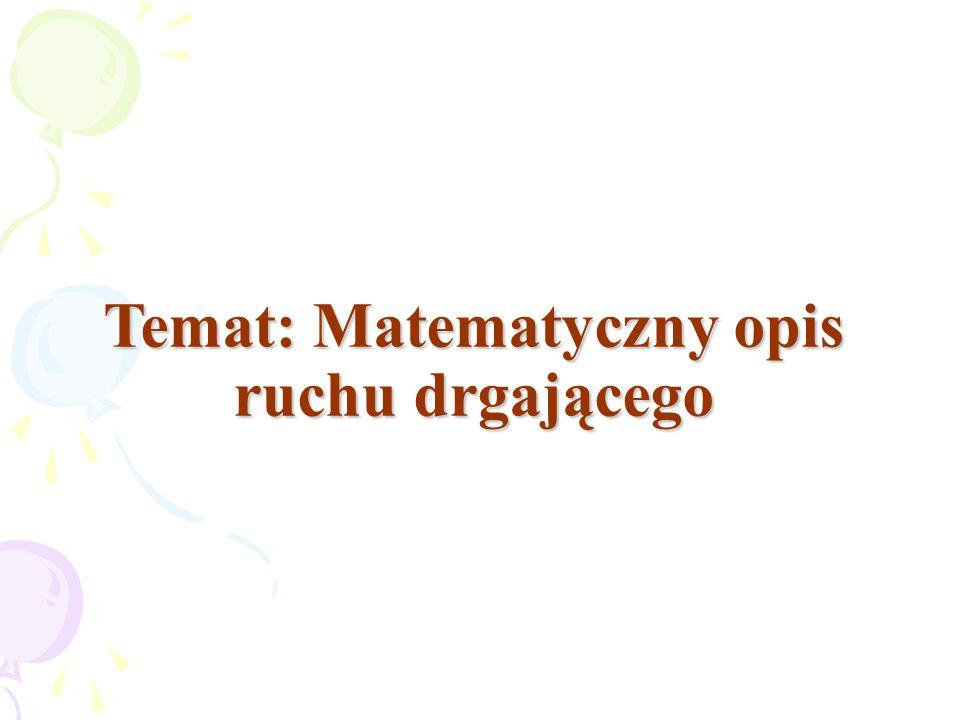 Temat: Matematyczny opis ruchu drgającego