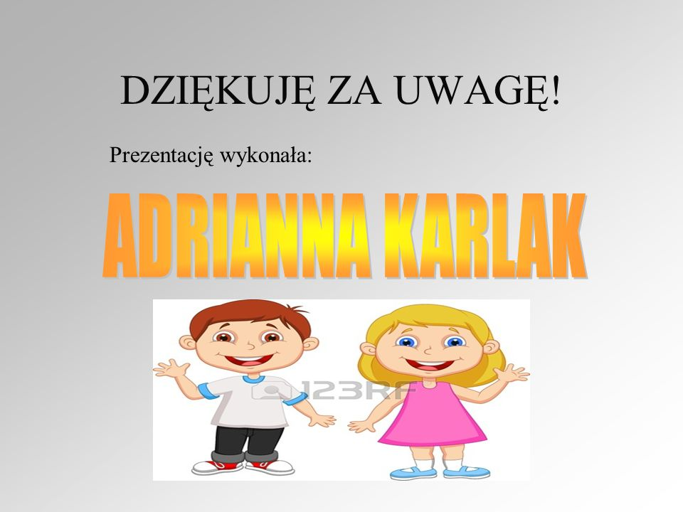 DZIĘKUJĘ ZA UWAGĘ! Prezentację wykonała: ADRIANNA KARLAK