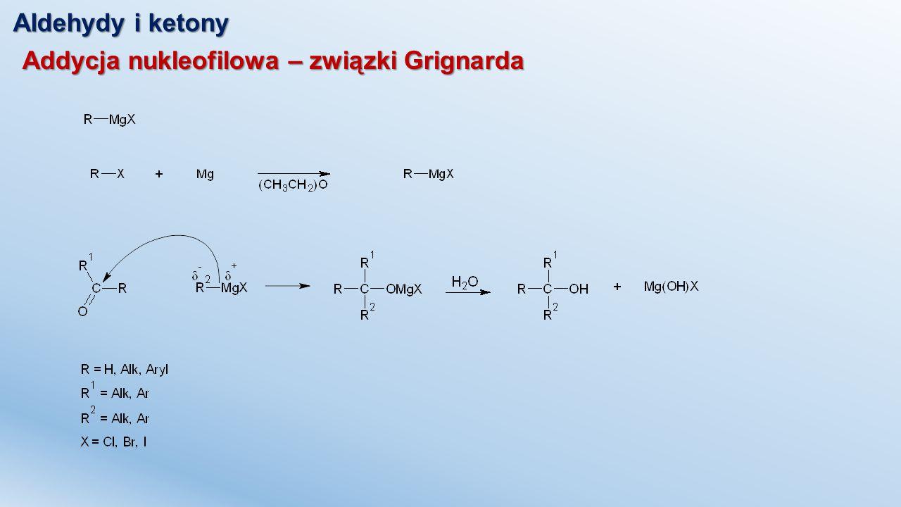 Aldehydy i ketony Addycja nukleofilowa – związki Grignarda