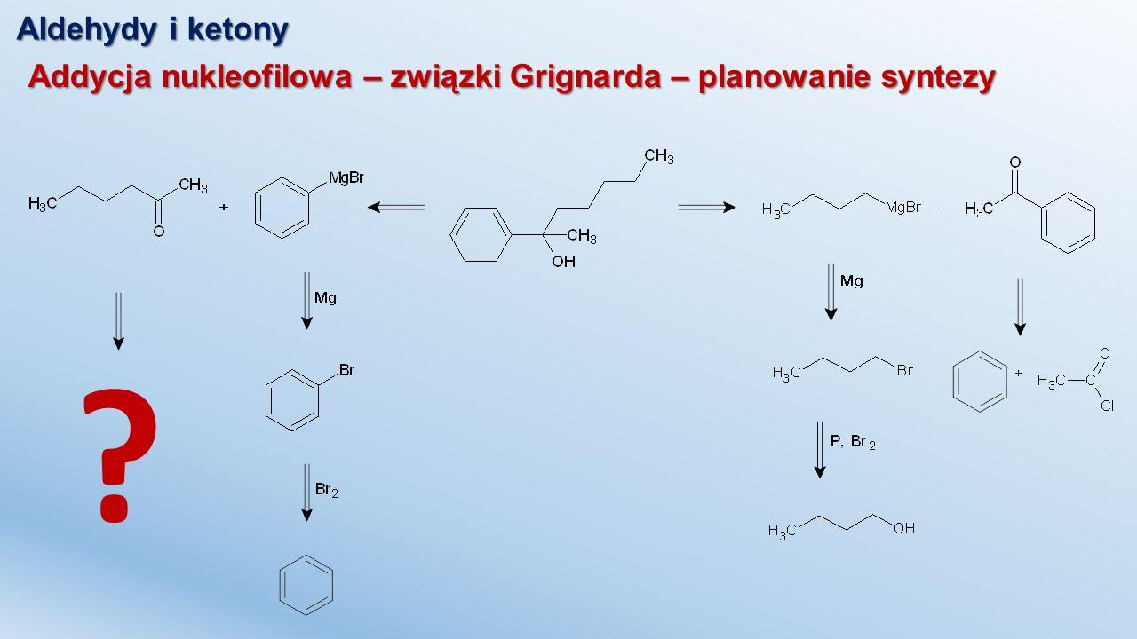 Aldehydy i ketony Addycja nukleofilowa – związki Grignarda – planowanie syntezy