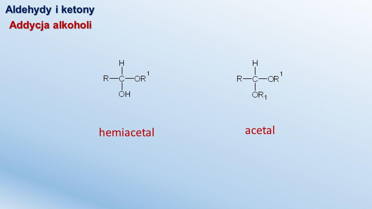 Aldehydy i ketony Addycja alkoholi acetal hemiacetal