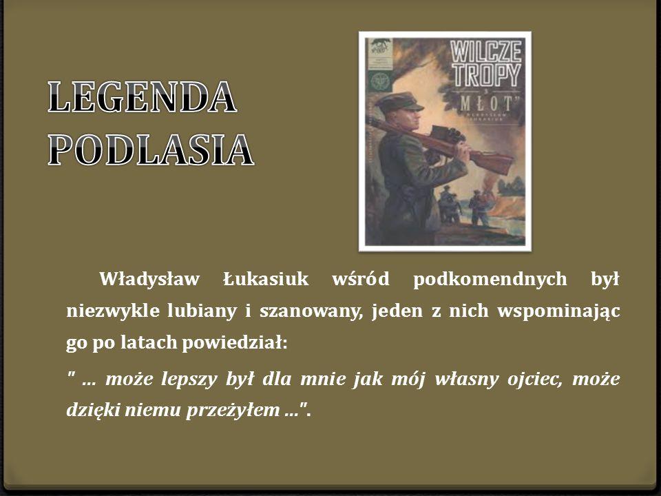 LEGENDA PODLASIA Władysław Łukasiuk wśród podkomendnych był niezwykle lubiany i szanowany, jeden z nich wspominając go po latach powiedział: