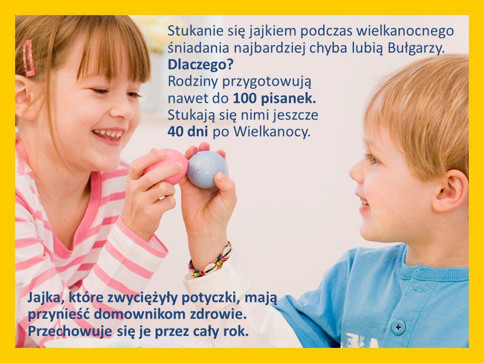 Stukanie się jajkiem podczas wielkanocnego śniadania najbardziej chyba lubią Bułgarzy. Dlaczego Rodziny przygotowują nawet do 100 pisanek. Stukają się nimi jeszcze 40 dni po Wielkanocy.