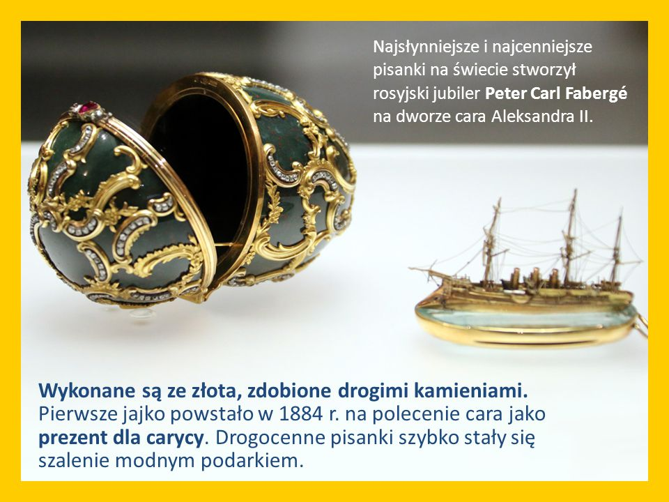 Najsłynniejsze i najcenniejsze pisanki na świecie stworzył rosyjski jubiler Peter Carl Fabergé na dworze cara Aleksandra II.