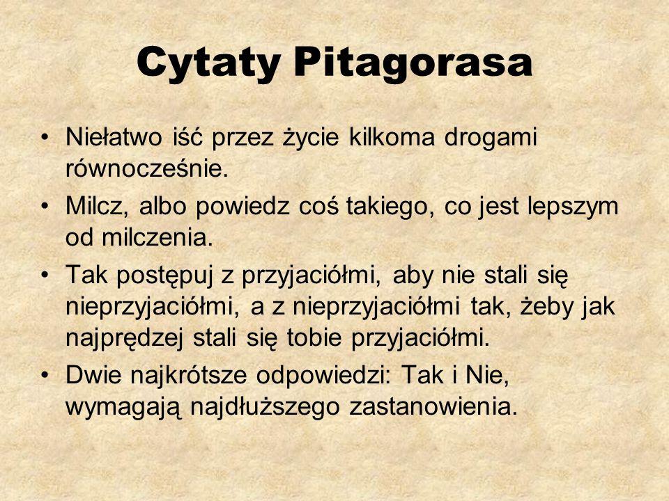 Cytaty Pitagorasa Niełatwo iść przez życie kilkoma drogami równocześnie. Milcz, albo powiedz coś takiego, co jest lepszym od milczenia.