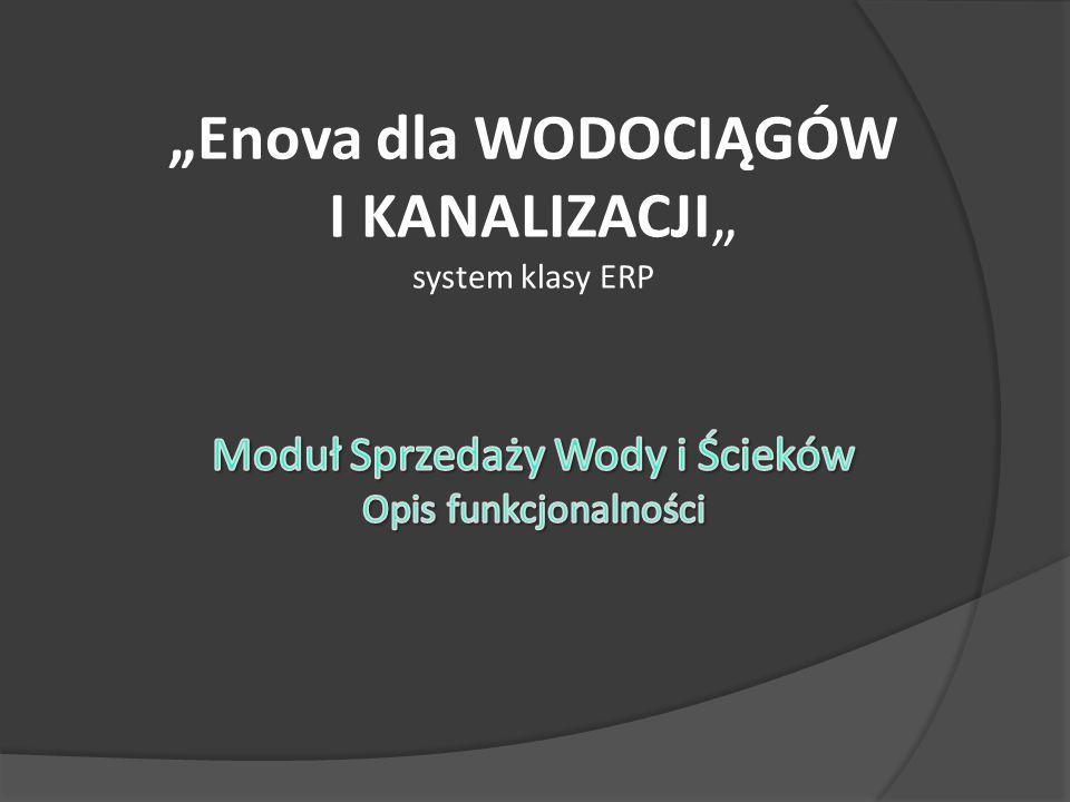 """""""Enova dla WODOCIĄGÓW I KANALIZACJI"""" system klasy ERP Moduł Sprzedaży Wody i Ścieków Opis funkcjonalności"""